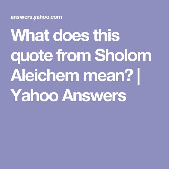 What Does This Quote Mean Magnificent What Does This Quote From Sholom Aleichem Mean  Yahoo Answers