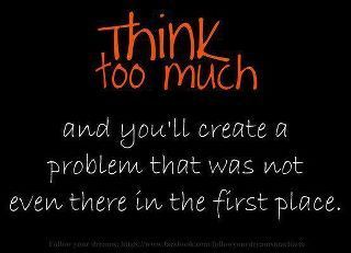 Think to much and you'll create a problem that was not even there in the first place.