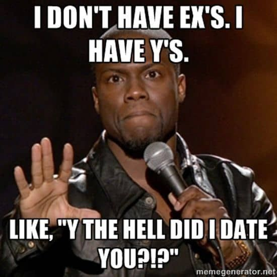Dating And Relationship Humor In 2020 Funny Quotes About Exes Funny Memes Kevin Hart Super Funny Quotes