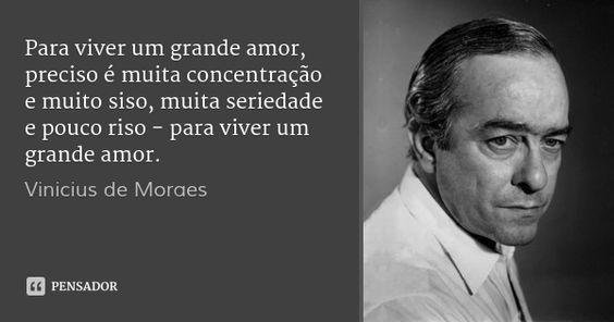 Para viver um grande amor, preciso é  muita concentração e muito siso, muita seriedade e pouco riso - para viver um grande amor. — Vinicius de Moraes
