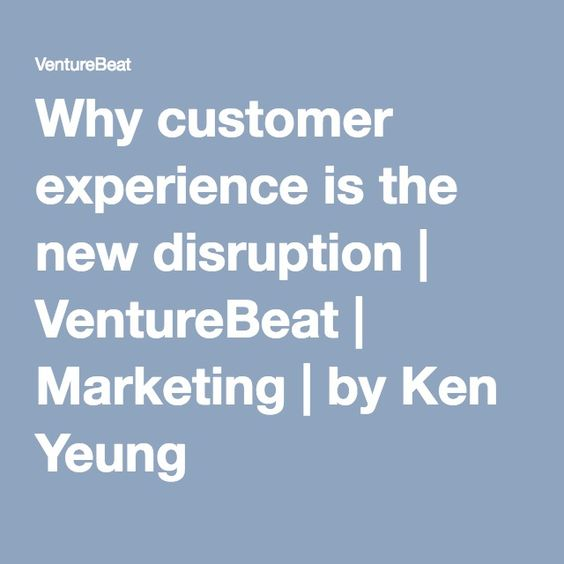 Why customer experience is the new disruption | VentureBeat | Marketing | by Ken Yeung