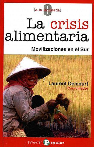 La crisis alimentaria : movilizaciones en el sur / coordinado por Laurent Delcourt ; [autores] Laurent Delcourt ... [et al.].- Madrid : Editorial Popular, D.L. 2009
