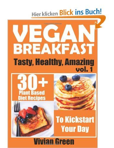 Vegan Breakfast: 30+ Plant Based Diet Recipes To Kickstart Your Day: 1 (Tasty, Healthy, Amazing): Amazon.de: Vivian Green: Englische Bücher