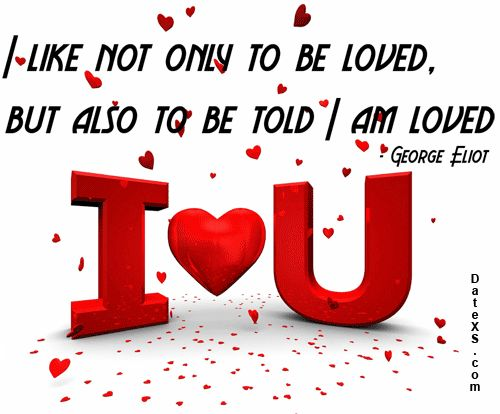 I like not only to be loved, but also to be told I am loved #GeorgeEliot #lovequotes #freedating #quotes #datexs