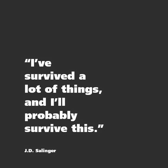 I've survived a lot of things, and I'll probably survive this. - J.D. Salinger