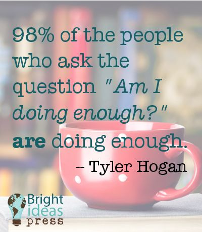 "98% of the people who ask the question ""Am I doing enough?"" are doing enough."