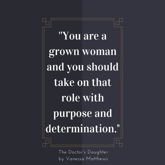 You are a grown woman and you should take on that role with purpose and determination.: