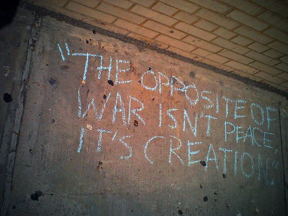 The opposite of WAR isn't PEACE. It's CREATION.