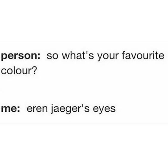 My favorite color is dark purple and blue, but Eren Jaeger's eye color is definitely beautiful :):