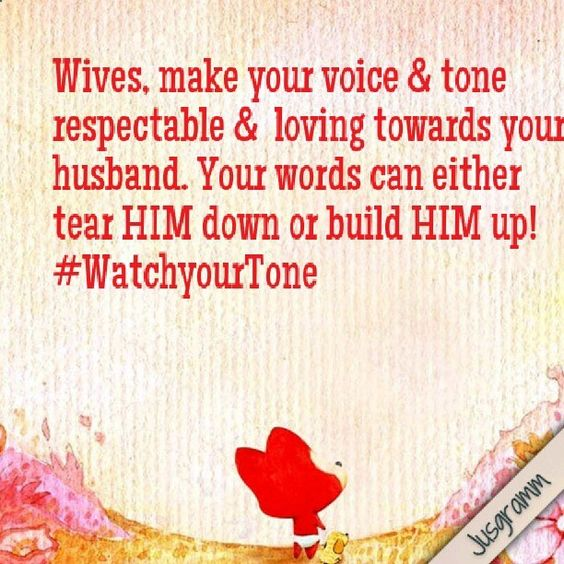 Wives, make your voice & tone respectable &  loving towards your husband. Your words can either tear HIM down or build HIM up!   #WatchyourTone