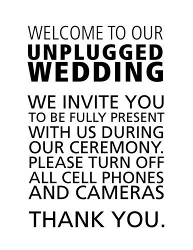 Welcome to our unplugged wedding. We invite you to be fully present with us during our ceremony...