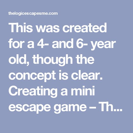This was created for a 4- and 6- year old, though the concept is clear. Creating a mini escape game – The Logic Escapes Me