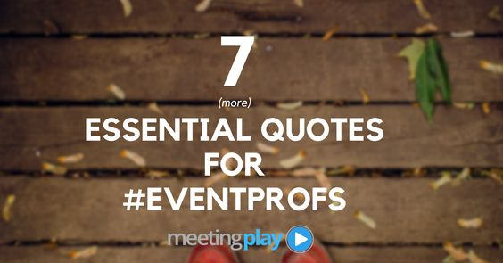 #EventProfs - From day in and day out RFPs. SOWs, venue sourcing, mobile event app finding, attendee engaging (before, during and after the event) - and the multitude of other tasks that lay upon any event professionals lap - it's easy to say that event planning is hard work. We've taken a gather around and found 7 (more) essential quotes to keep event professionals inspired, and on point: