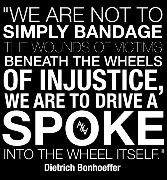 We are not to simply bandage the wounds of victims beneath the wheels of injustice, we are to drive a spoke into the wheel itself.-Dietrich Bonhoeffer
