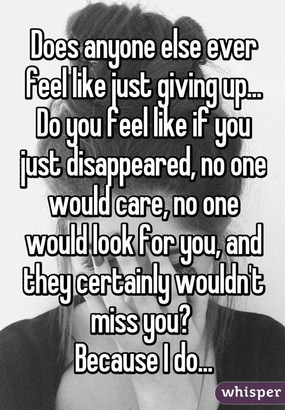 """Does anyone else ever feel like just giving up... Do you feel like if you just disappeared, no one would care, no one would look for you, and they certainly wouldn't miss you? Because I do..."""