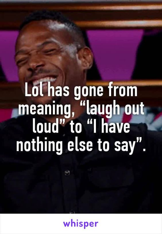 """Lol has gone from meaning, """"laugh out loud"""" to """"I have nothing else to say""""."""
