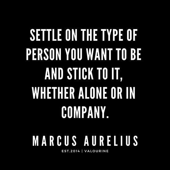 Settle On The Type Of Person You Want To Be And Stick To It Whether Alone Or In Company Marcus Aurelius Stoic Quotes Stoicism Quotes Marcus Aurelius Quotes