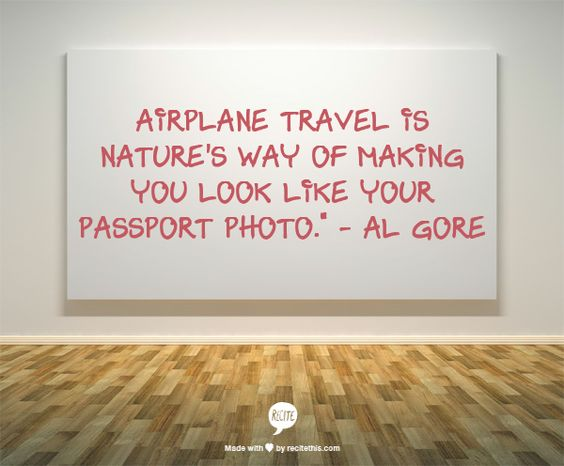 """Airplane travel is nature's way of making you look like your passport photo."""" - Al Gore"""