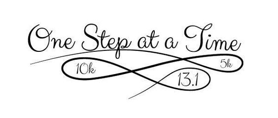 One step at a time- 5k, 10k, 13.1, 26,2