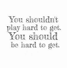 you shouldn't play hard to get you should be hard to get