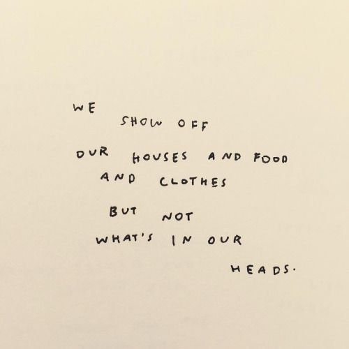 We show off our houses and clothes but not whats in our heads