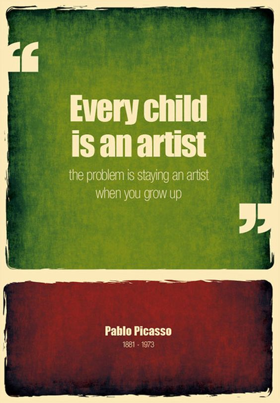 """Every child is an artist.  The problem is staying an artist when you grow up."" -Pablo Picasso"