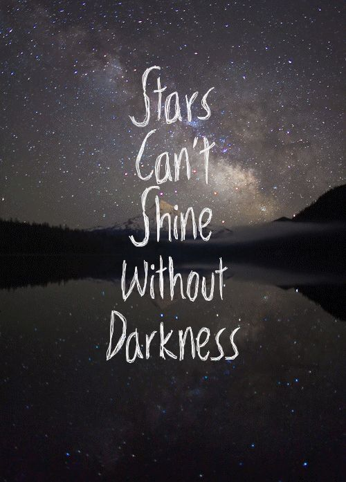 stars can't shine without darkness. so very true.