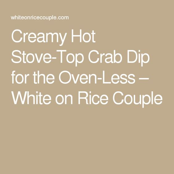 Creamy Hot Stove-Top Crab Dip for the Oven-Less – White on Rice Couple