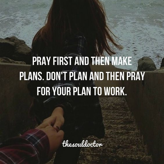Pray first and then make plans.  Don't plan and then pray for your plan to work.