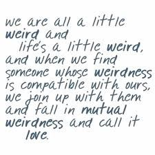 Bless to have found someone who is as weird as me to call my own ;)
