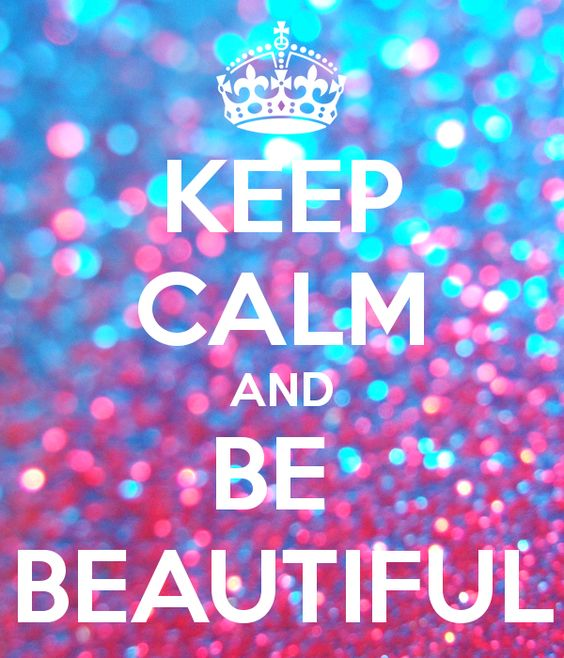 KEEP CALM AND BE  BEAUTIFUL