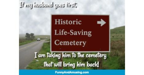 If my husband goes first,  I am taking him to the cemetery that will bring him back!
