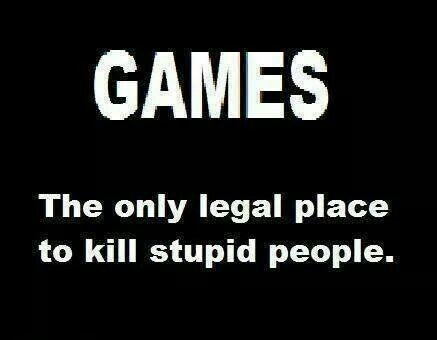 Games - the only legal place to kill stupid people!