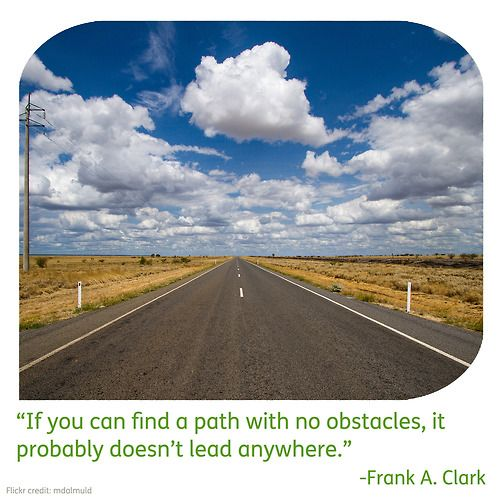 """""""If you can find a path with no obstacles, it probably doesn't lead anywhere"""" -- Frank A. Clark"""