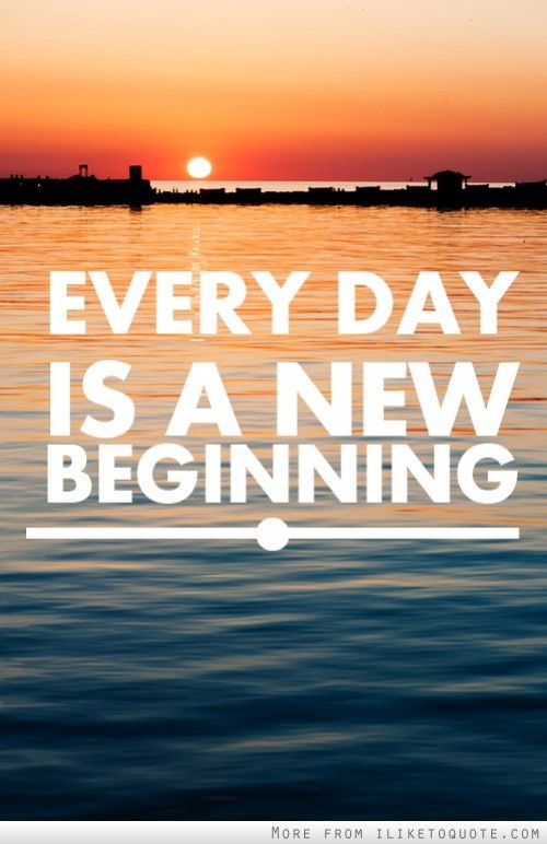 Everyday is a new beginning. Each day, A new beginning