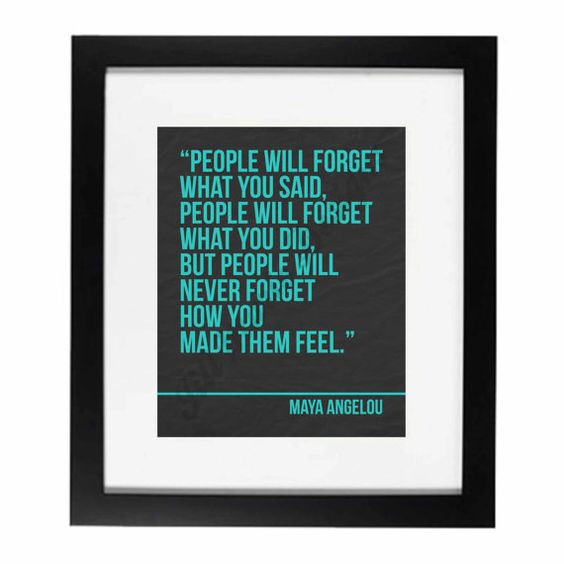 people will never forget how you made them feel*