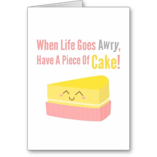 When Life Goes Awry, Have a Piece of Cake! Cute Cake Quote. #funny quotes