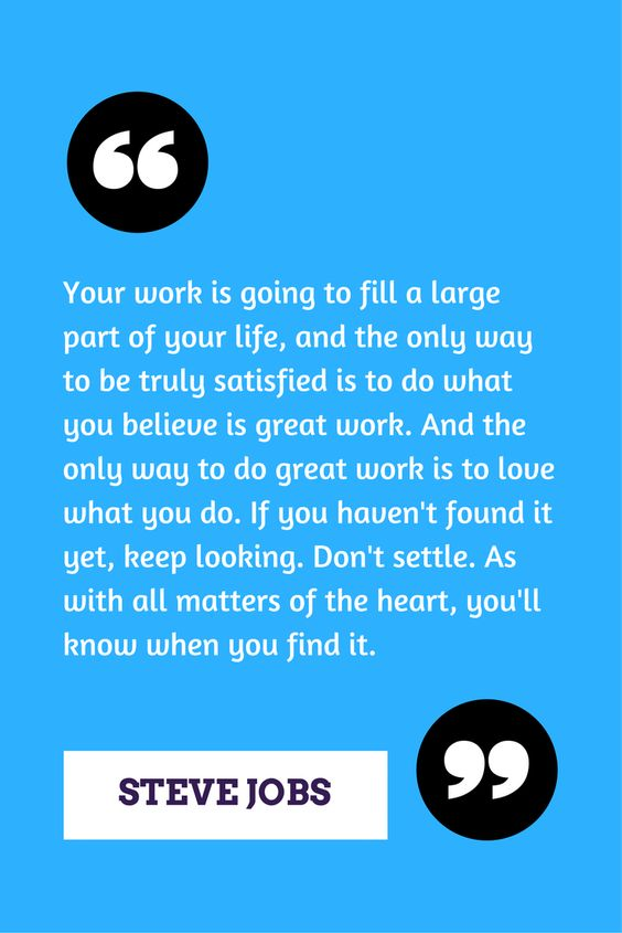 Your work is going to fill a large part of your life, and the only way to be truly satisfied is to do what you believe is great work. And the only way to do great work is to love what you do. If you haven't found it yet, keep looking. Don't settle. As with all matters of the heart, you'll know when you find it. ─ Steve Jobs
