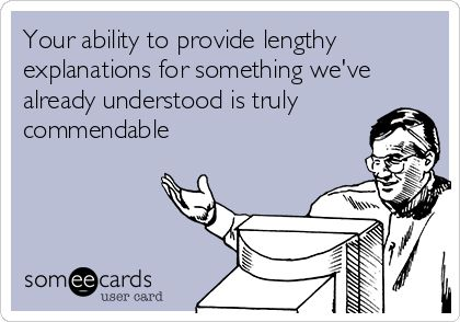 Your ability to provide lengthy explanations for something we've already understood is truly commendable.