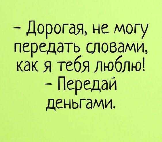 - Дорогая, не могу передать словами, как я тебя люблю! - Передай деньгами.  #пролюбовь #прикол #прикольные #деньги #анекдоты