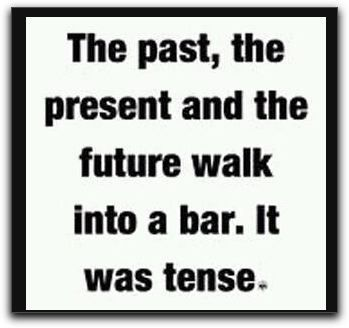 """The past, the present and the future walk into a bar. It was tense."""