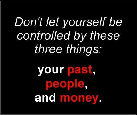 Don't be controlled by your past,people and money..