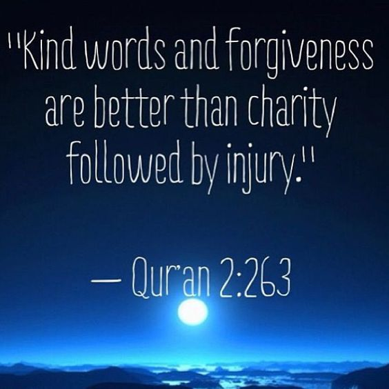 Qur'an al-Baqarah (The Cow) 2:263: Kind speech and forgiveness are better than charity followed by injury. And Allah is Free of need and Forbearing.