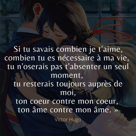 Si tu savais combien je t'aime, combien tu es nécessaire à ma vie, tu n'oserais pas t'absenter un seul moment, tu resterais toujours auprès de moi, ton coeur contre mon coeur, ton âme contre mon âme. -Victor Hugo