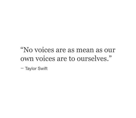 No voices are as mean as our own voices are to ourselves. - Taylor Swift