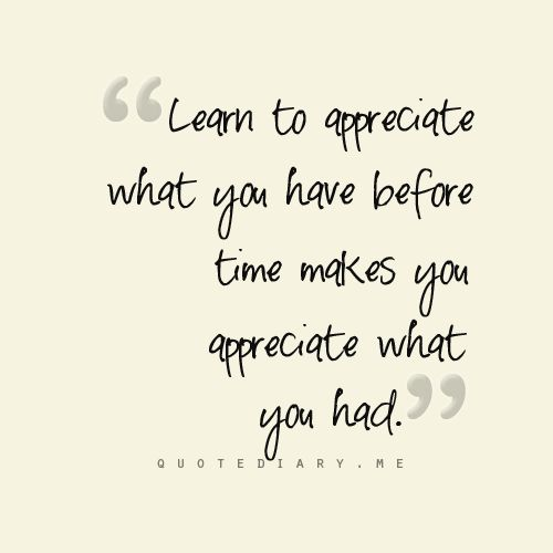 """""""Learn To Appreciate What You Have Before Time Makes You"""