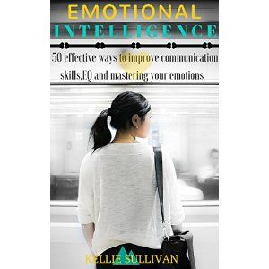 Emotional Intelligence : 5O Effective Ways To Improve Communication Skills,EQ And Mastering Your Emotions