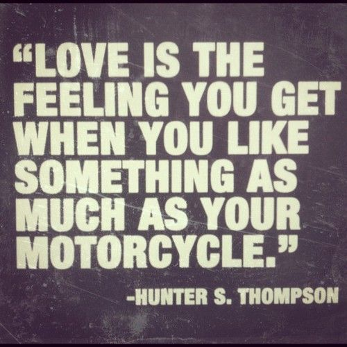 ... you like something as much as your motorcycle. - hunter s. thompson