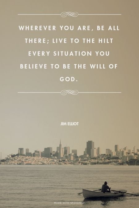 Wherever you are, be all there; live to the hilt every situation you believe to be the will of God. - Jim Elliot | Sadie made this with Spoken.ly: