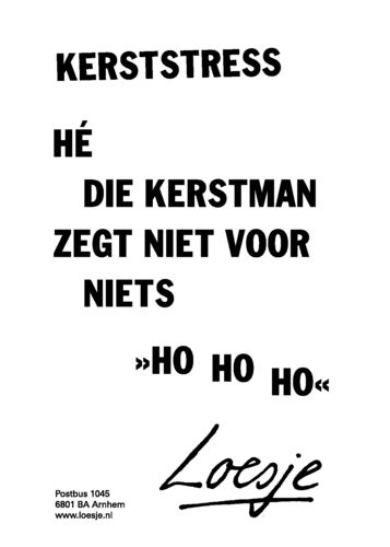 Christmas stress - Hey, that Santa Claus says not for nothing -ho ho ho- - Loesje  :D :D